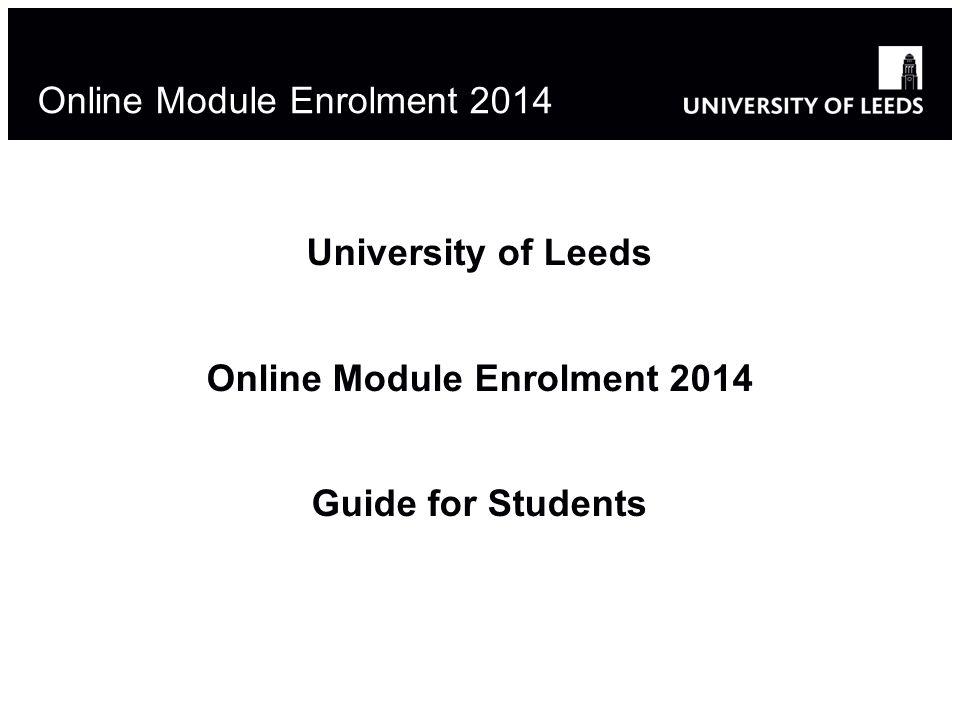 1 Online Module Enrolment 2014 University of Leeds Online Module Enrolment 2014 Guide for Students