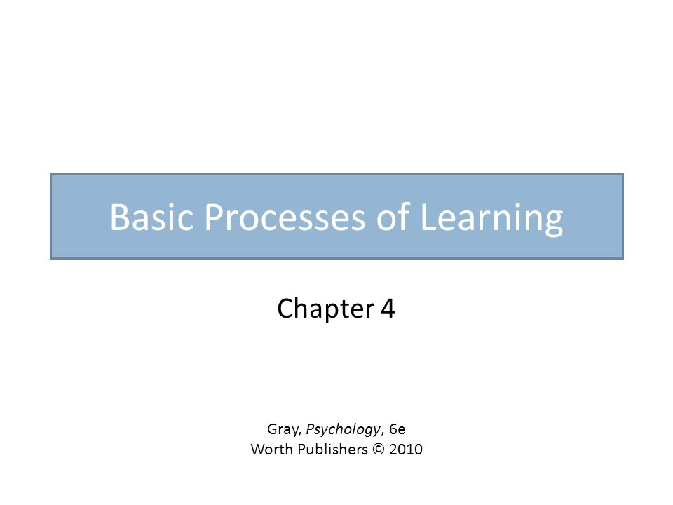 Basic Processes of Learning Chapter 4 Gray, Psychology, 6e Worth Publishers © 2010
