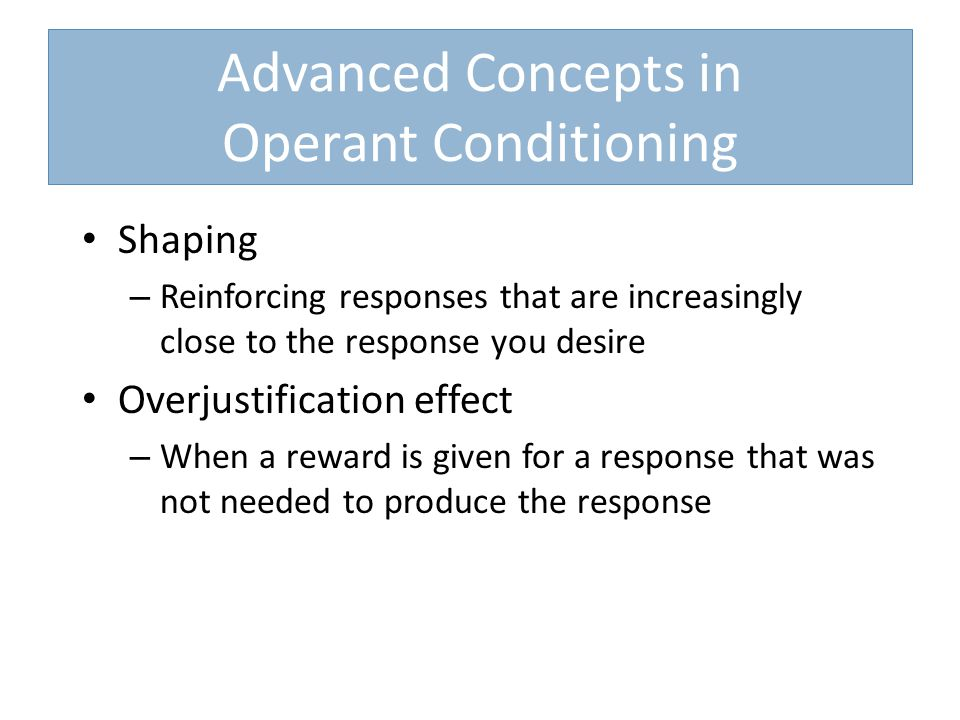 Advanced Concepts in Operant Conditioning Shaping – Reinforcing responses that are increasingly close to the response you desire Overjustification effect – When a reward is given for a response that was not needed to produce the response