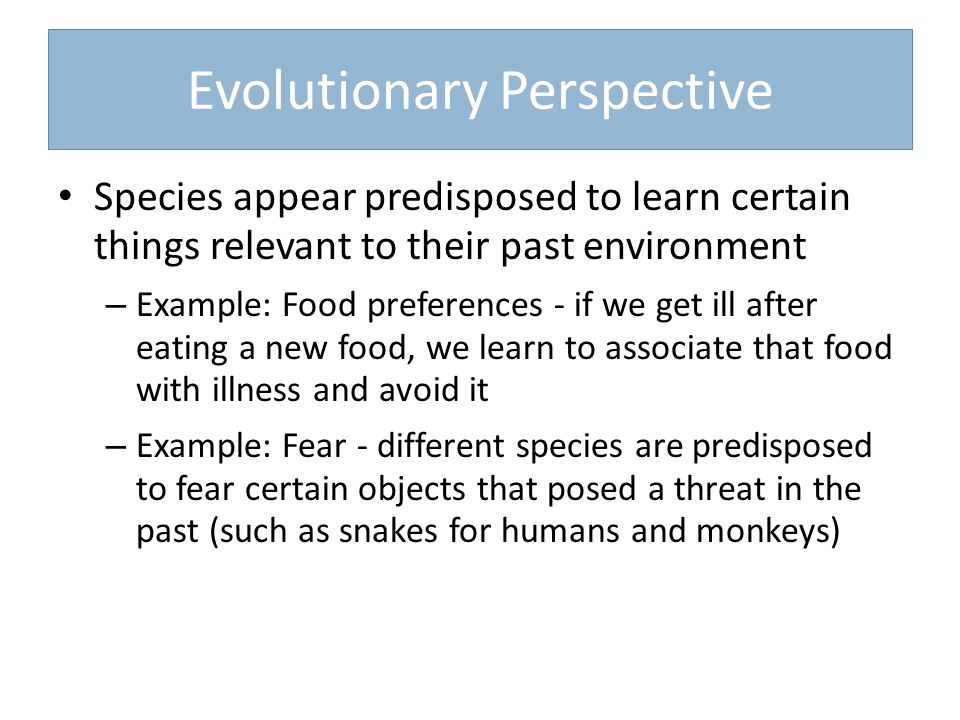 Evolutionary Perspective Species appear predisposed to learn certain things relevant to their past environment – Example: Food preferences - if we get ill after eating a new food, we learn to associate that food with illness and avoid it – Example: Fear - different species are predisposed to fear certain objects that posed a threat in the past (such as snakes for humans and monkeys)