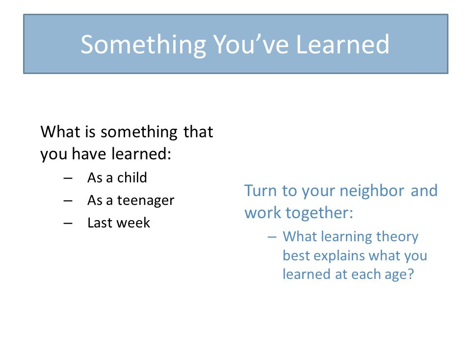 What is something that you have learned: – As a child – As a teenager – Last week Turn to your neighbor and work together: – What learning theory best explains what you learned at each age.