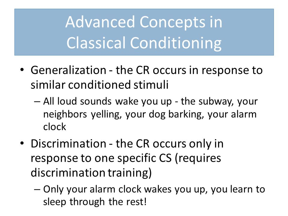 Advanced Concepts in Classical Conditioning Generalization - the CR occurs in response to similar conditioned stimuli – All loud sounds wake you up - the subway, your neighbors yelling, your dog barking, your alarm clock Discrimination - the CR occurs only in response to one specific CS (requires discrimination training) – Only your alarm clock wakes you up, you learn to sleep through the rest!