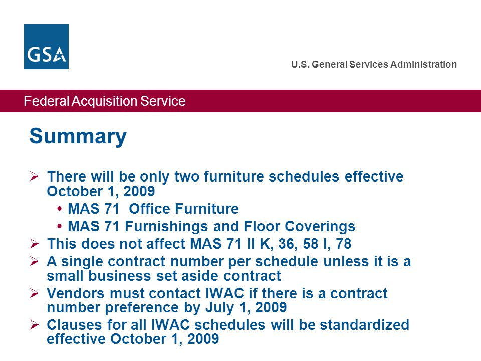 Federal Acquisition Service U.S. General Services Administration Summary  There will be only two furniture schedules effective October 1, 2009  MAS