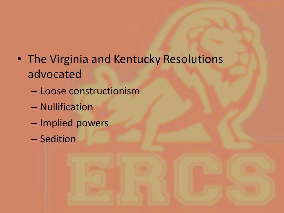 The Virginia and Kentucky Resolutions advocated – Loose constructionism – Nullification – Implied powers – Sedition
