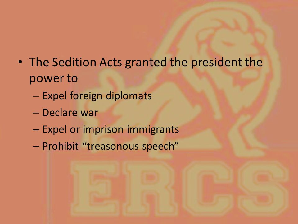 """The Sedition Acts granted the president the power to – Expel foreign diplomats – Declare war – Expel or imprison immigrants – Prohibit """"treasonous spe"""