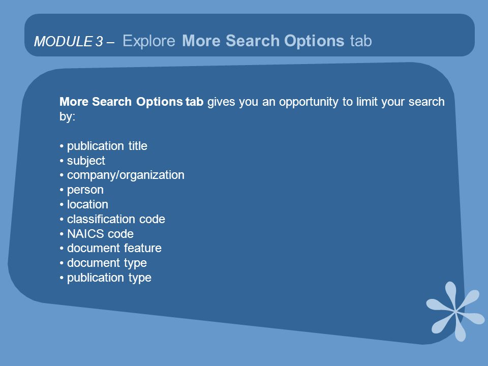 MODULE 3 – Explore More Search Options tab More Search Options tab gives you an opportunity to limit your search by: publication title subject company/organization person location classification code NAICS code document feature document type publication type