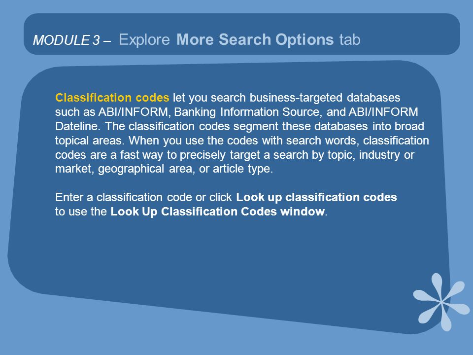 MODULE 3 – Explore More Search Options tab Classification codes let you search business-targeted databases such as ABI/INFORM, Banking Information Source, and ABI/INFORM Dateline.