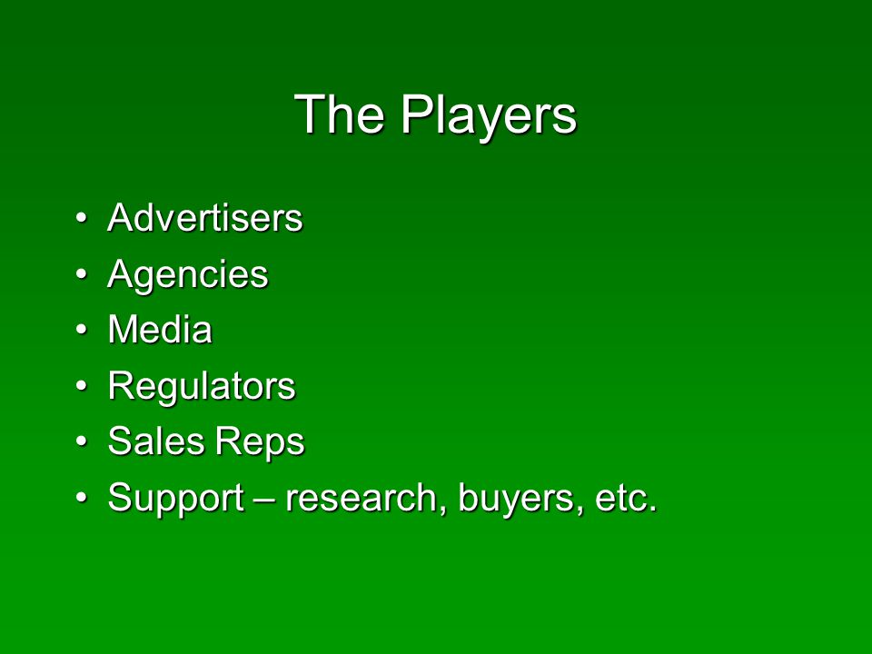 The Players AdvertisersAdvertisers AgenciesAgencies MediaMedia RegulatorsRegulators Sales RepsSales Reps Support – research, buyers, etc.Support – research, buyers, etc.