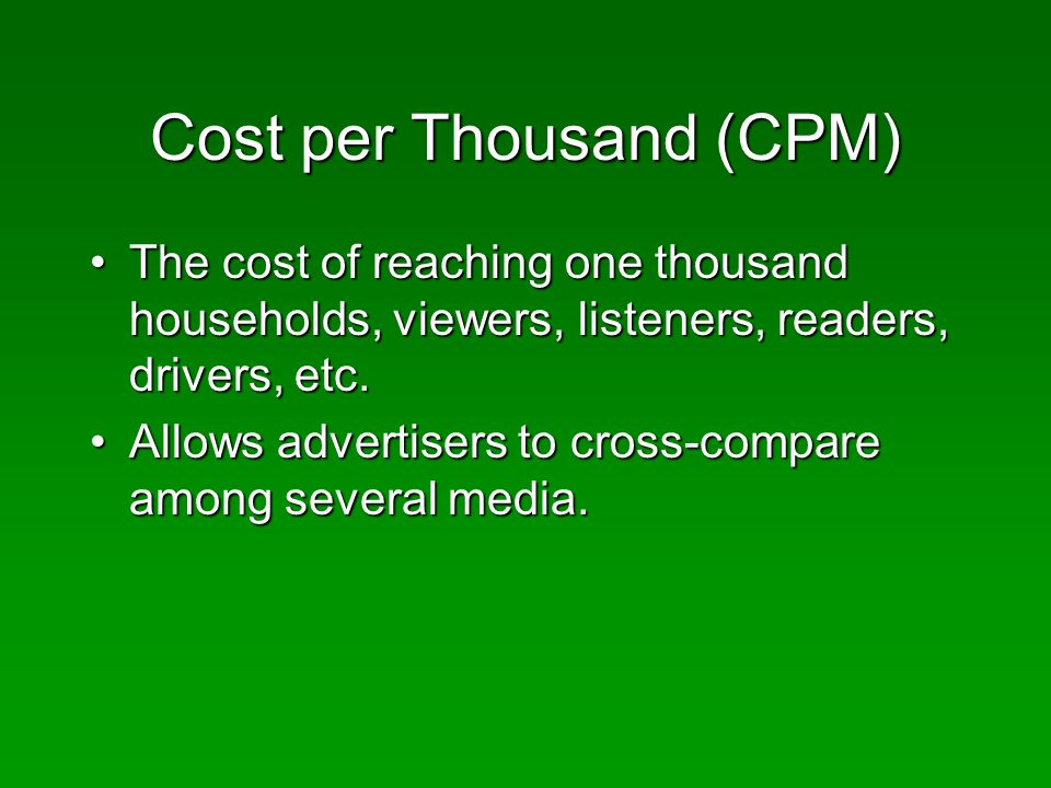 Cost per Thousand (CPM) The cost of reaching one thousand households, viewers, listeners, readers, drivers, etc.The cost of reaching one thousand households, viewers, listeners, readers, drivers, etc.