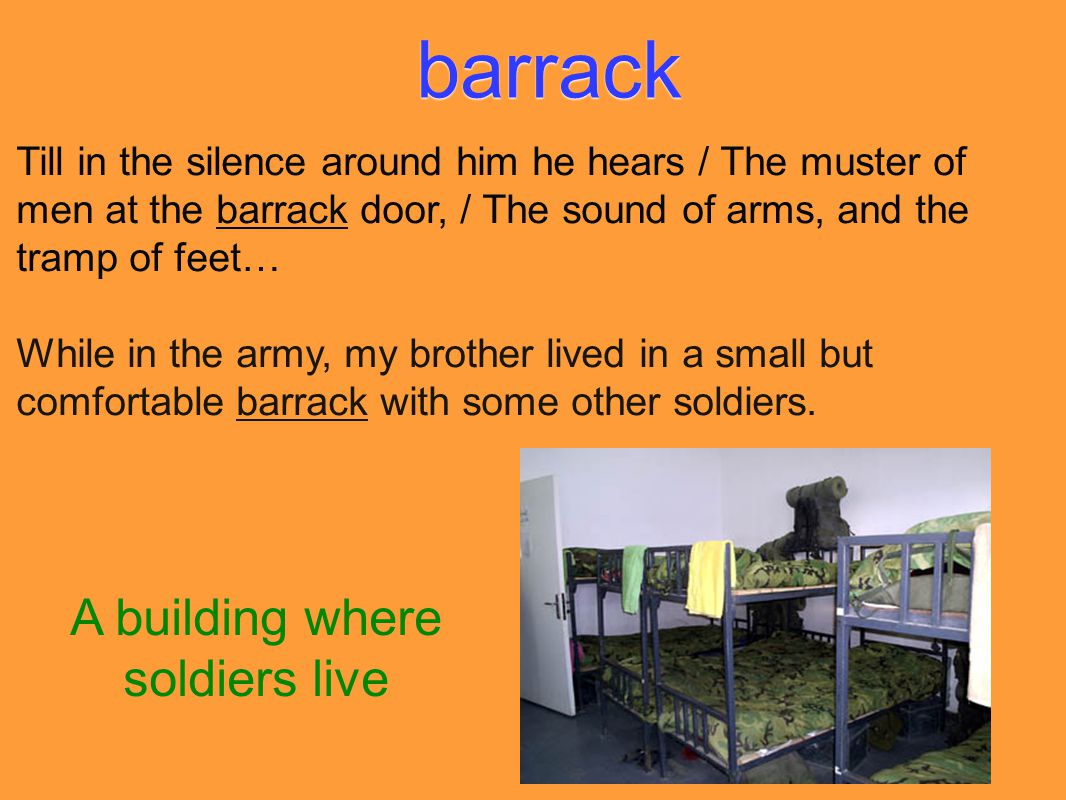 barrack Till in the silence around him he hears / The muster of men at the barrack door, / The sound of arms, and the tramp of feet… While in the army, my brother lived in a small but comfortable barrack with some other soldiers.