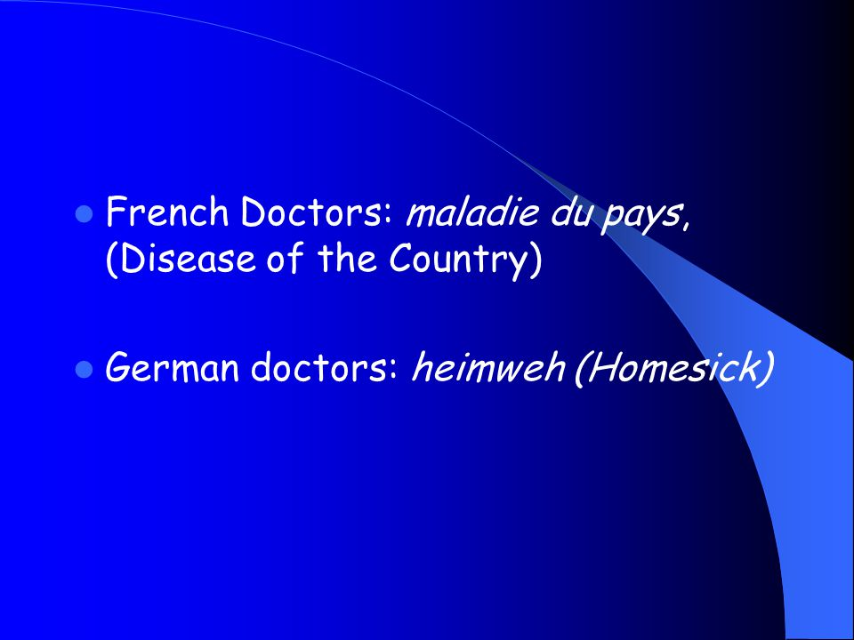 French Doctors: maladie du pays, (Disease of the Country) German doctors: heimweh (Homesick)
