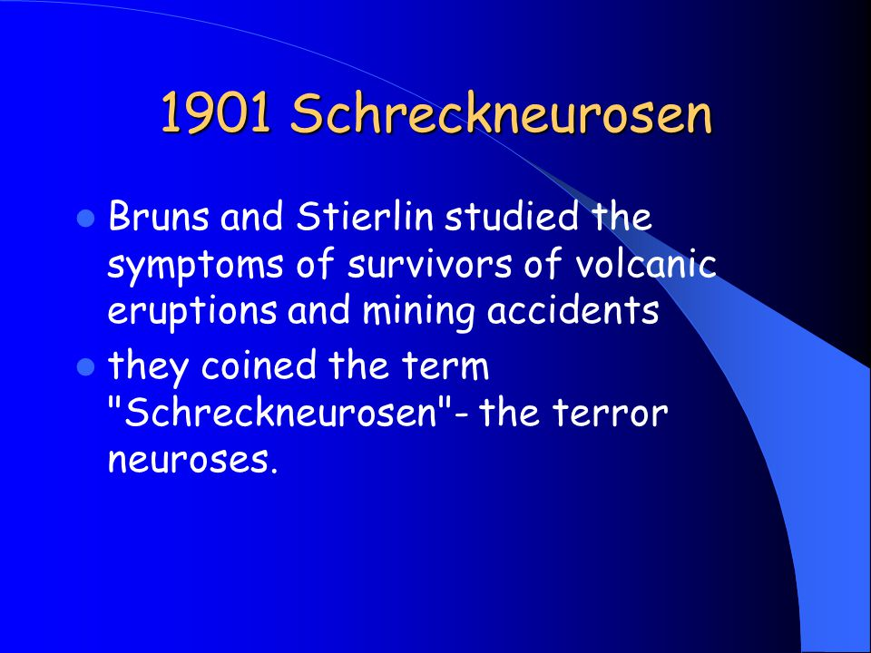 1901 Schreckneurosen Bruns and Stierlin studied the symptoms of survivors of volcanic eruptions and mining accidents they coined the term Schreckneurosen - the terror neuroses.