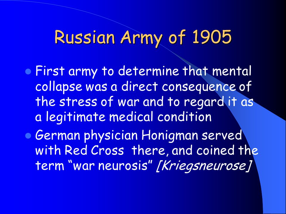 Russian Army of 1905 First army to determine that mental collapse was a direct consequence of the stress of war and to regard it as a legitimate medical condition German physician Honigman served with Red Cross there, and coined the term war neurosis [Kriegsneurose]