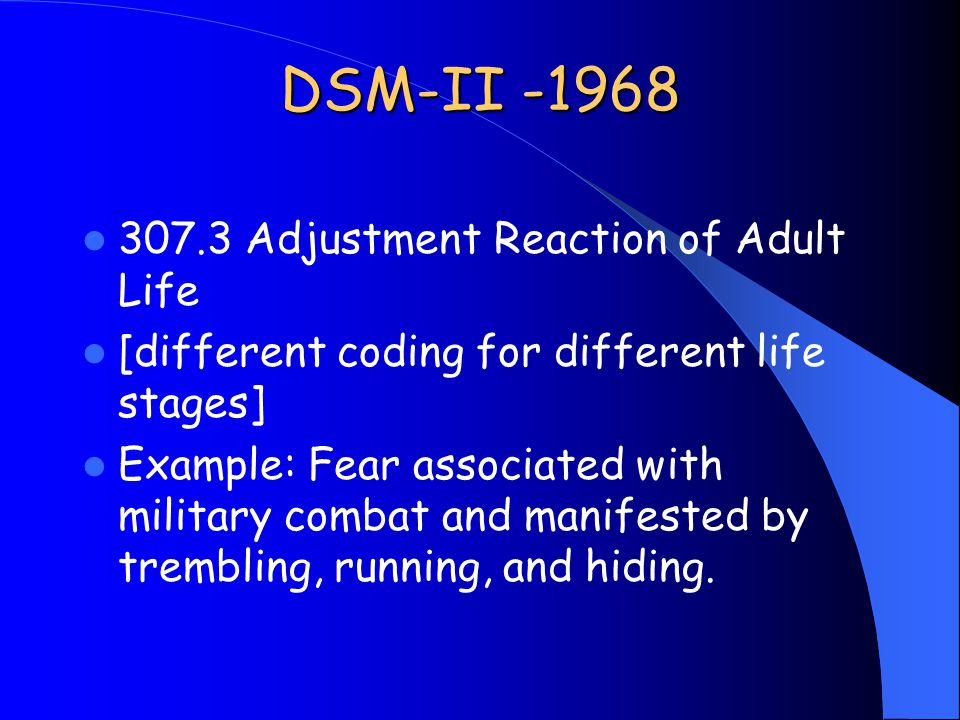 DSM-II -1968 307.3 Adjustment Reaction of Adult Life [different coding for different life stages] Example: Fear associated with military combat and manifested by trembling, running, and hiding.