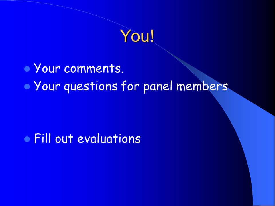 You! Your comments. Your questions for panel members Fill out evaluations