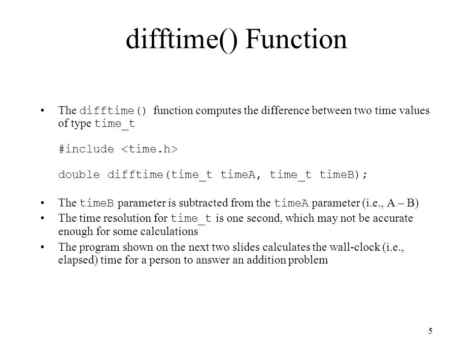 6 Example use of time() and difftime() #include #define MAX_NUMBER 100 // ******************************* int main(void) { time_t startTime; time_t stopTime; int valueX; int valueY; int guess; int answer; printf( \nAddition Drill Program \n\n ); srand(time(NULL)); valueX = rand() % MAX_NUMBER; valueY = rand() % MAX_NUMBER; answer = valueX + valueY; (More on next slide)