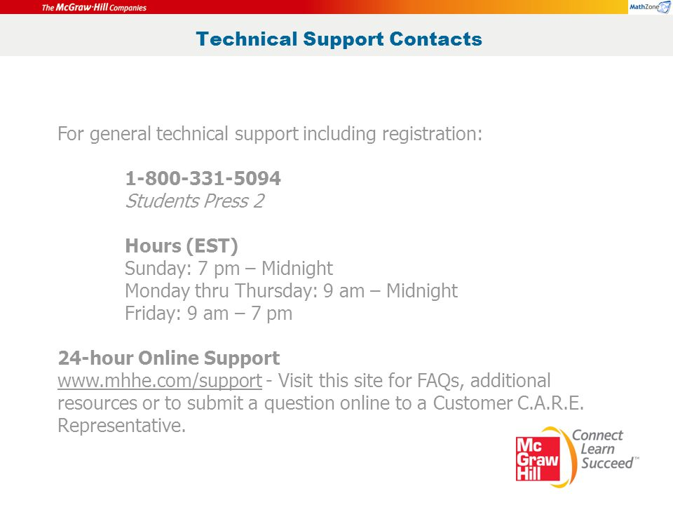 Technical Support Contacts For general technical support including registration: 1-800-331-5094 Students Press 2 Hours (EST) Sunday: 7 pm – Midnight Monday thru Thursday: 9 am – Midnight Friday: 9 am – 7 pm 24-hour Online Support www.mhhe.com/support - Visit this site for FAQs, additional resources or to submit a question online to a Customer C.A.R.E.