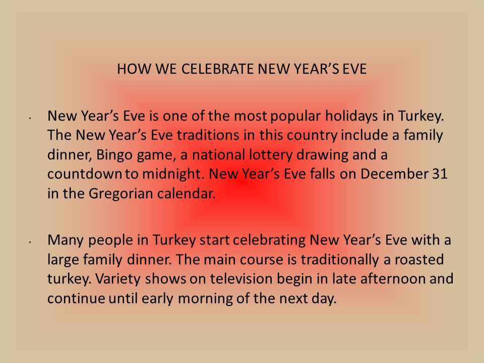 HOW WE CELEBRATE NEW YEAR'S EVE New Year's Eve is one of the most popular holidays in Turkey.