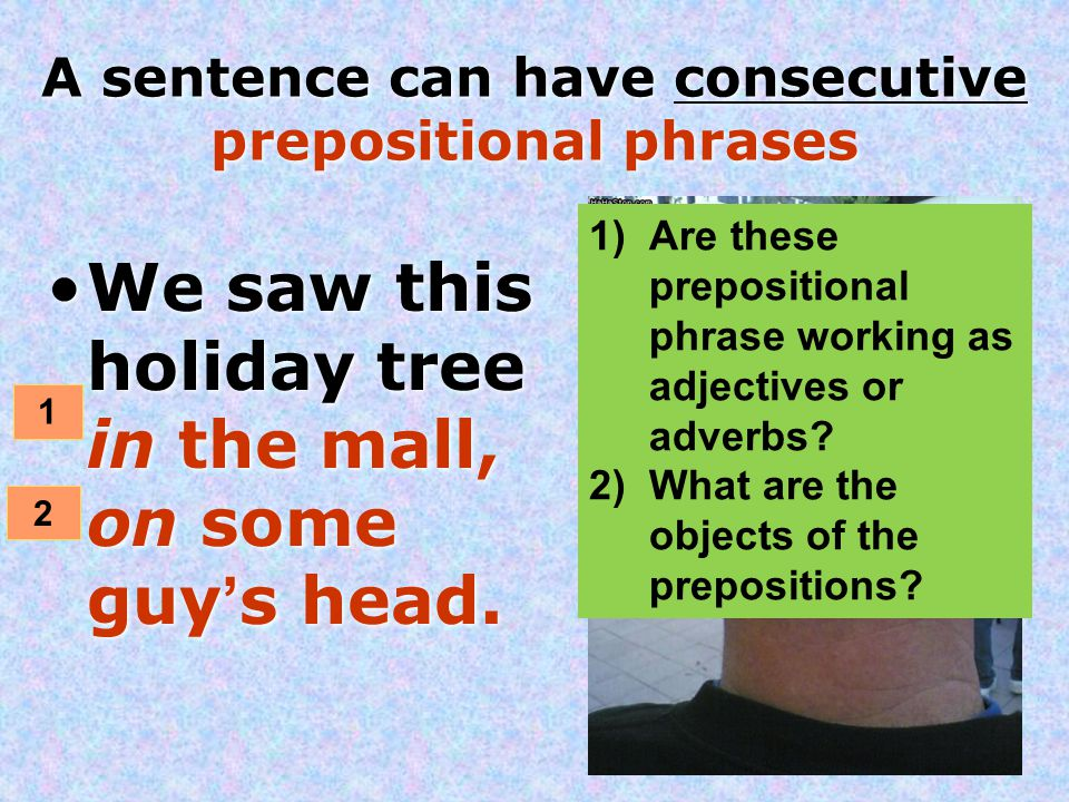 A sentence can have consecutive prepositional phrases We saw this holiday tree in the mall, on some guy's head. 1 2 1)Are these prepositional phrase w