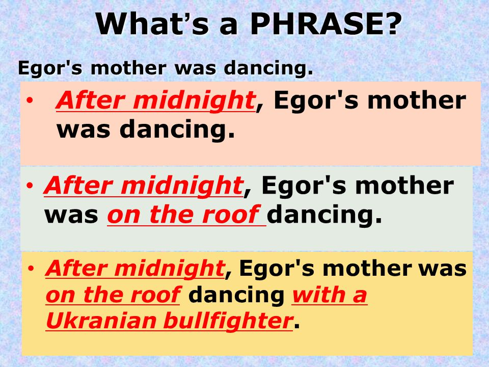 What's a PHRASE? Egor's mother was dancing. After midnight, Egor's mother was dancing. After midnight, Egor's mother was on the roof dancing. After mi