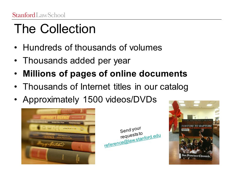 The Collection Hundreds of thousands of volumes Thousands added per year Millions of pages of online documents Thousands of Internet titles in our catalog Approximately 1500 videos/DVDs Send your requests to reference@law.stanford.edu reference@law.stanford.edu