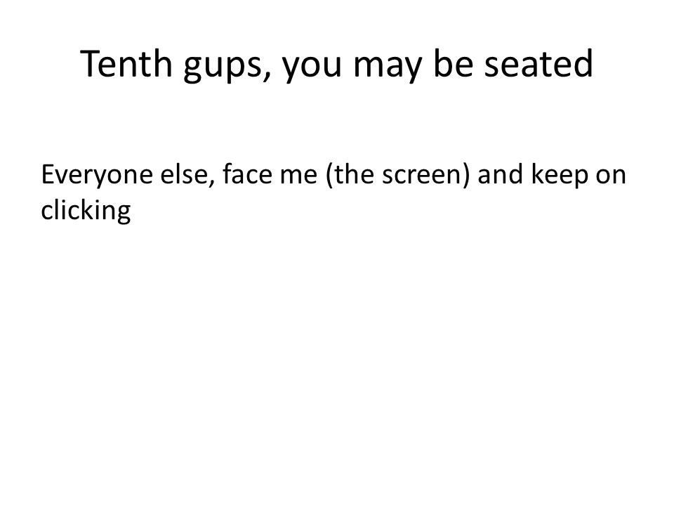 Tenth gups, you may be seated Everyone else, face me (the screen) and keep on clicking