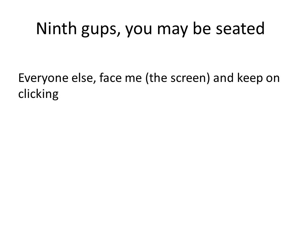 Ninth gups, you may be seated Everyone else, face me (the screen) and keep on clicking
