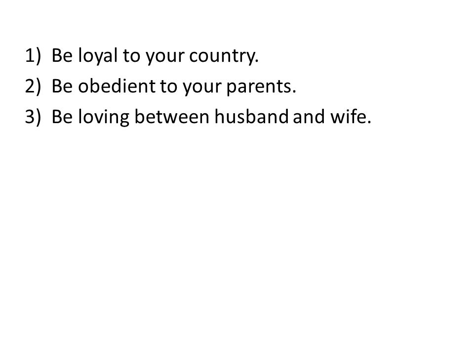 1)Be loyal to your country. 2)Be obedient to your parents. 3)Be loving between husband and wife.