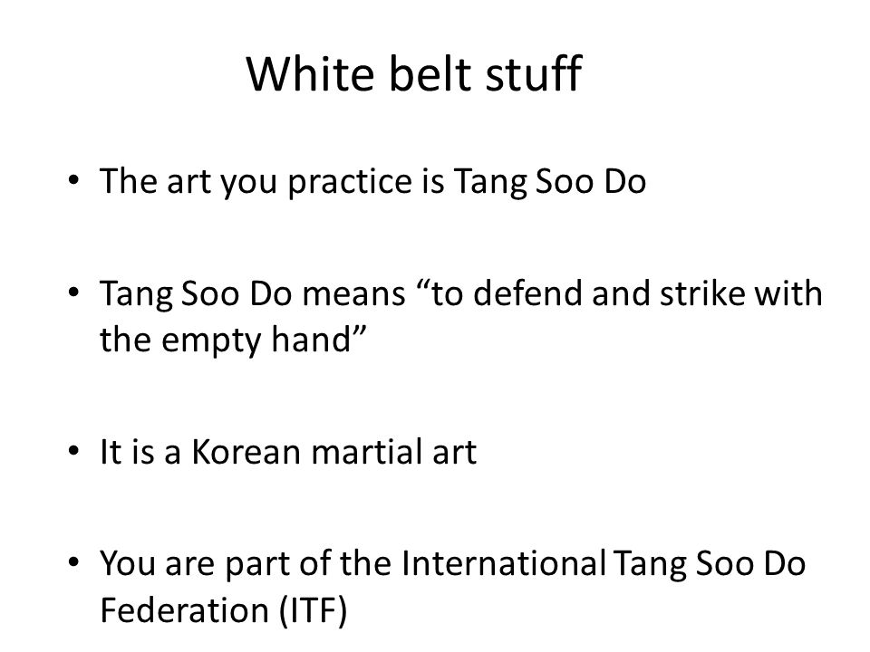 White belt stuff The art you practice is Tang Soo Do Tang Soo Do means to defend and strike with the empty hand It is a Korean martial art You are part of the International Tang Soo Do Federation (ITF)