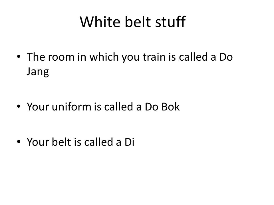 White belt stuff The room in which you train is called a Do Jang Your uniform is called a Do Bok Your belt is called a Di