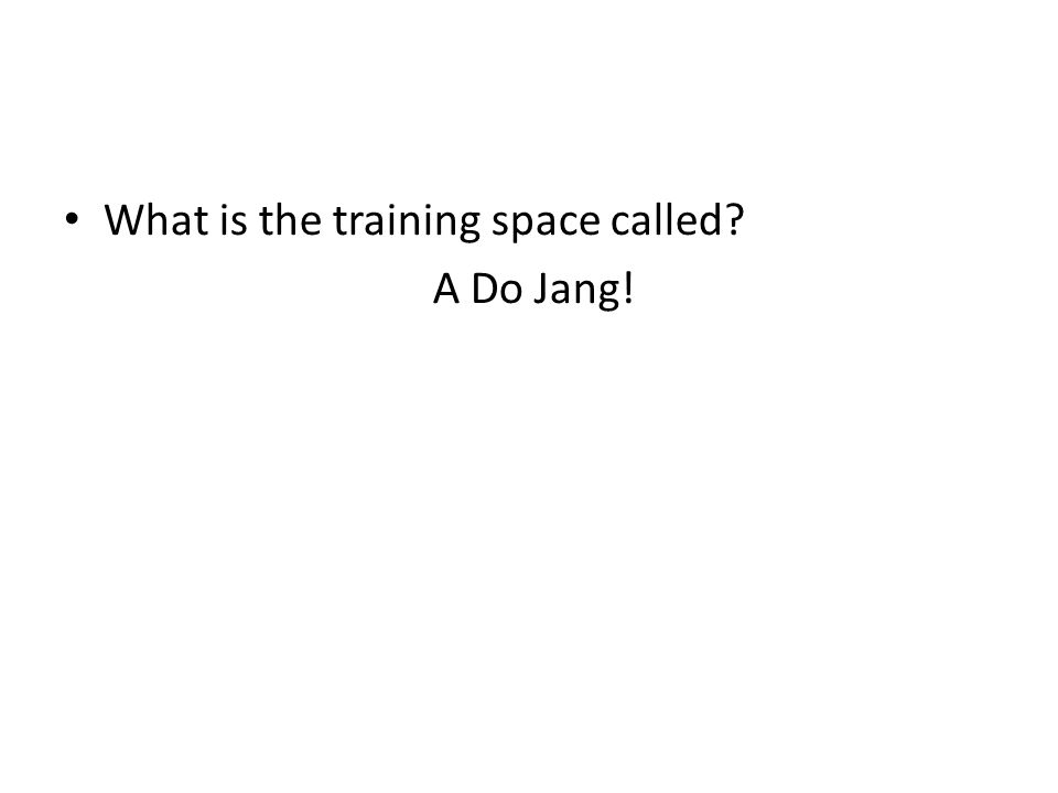What is the training space called? A Do Jang! What is your uniform called?