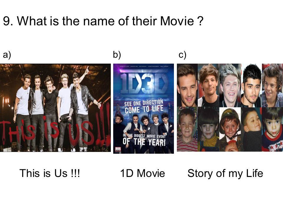 9. What is the name of their Movie This is Us !!! 1D Movie Story of my Life a) b) c)