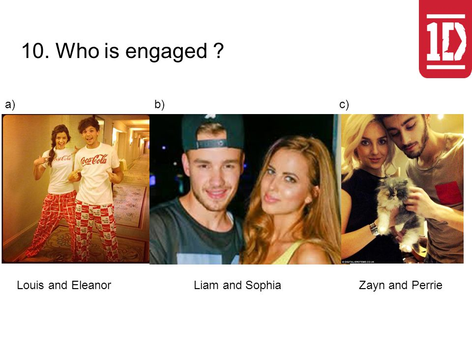 10. Who is engaged ? Louis and EleanorLiam and SophiaZayn and Perrie a)b)c)