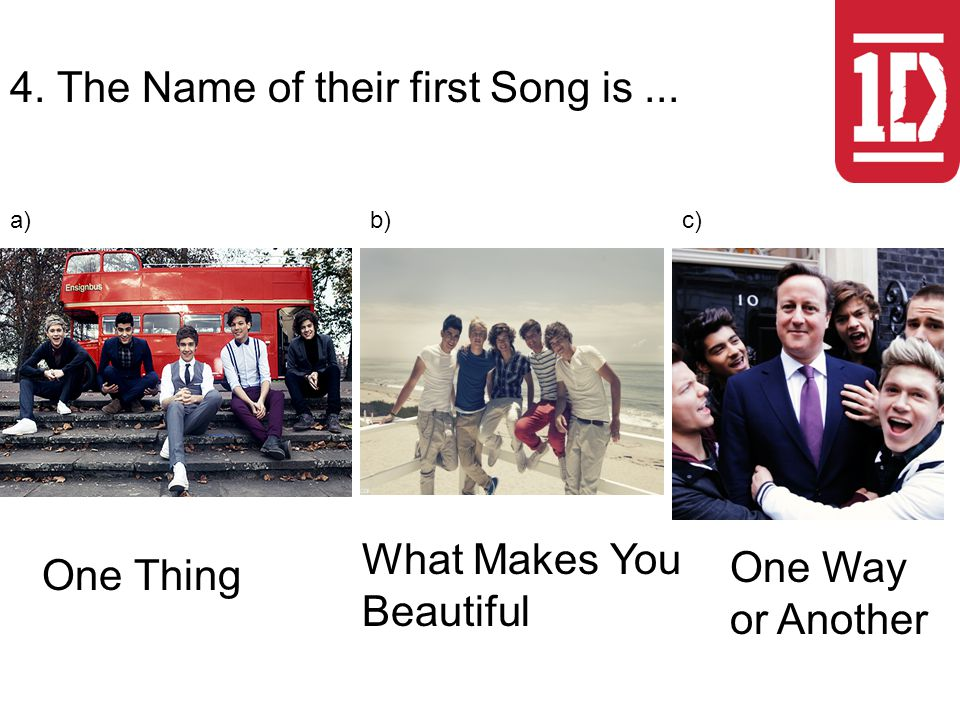 4. The Name of their first Song is... One Thing What Makes You Beautiful One Way or Another a)b)c)