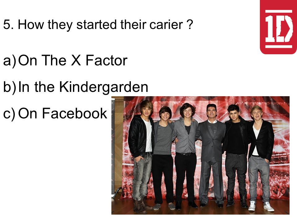 5. How they started their carier a)On The X Factor b)In the Kindergarden c)On Facebook
