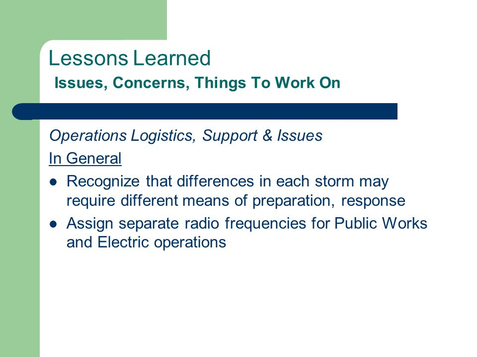 Lessons Learned Issues, Concerns, Things To Work On Operations Logistics, Support & Issues In General Recognize that differences in each storm may require different means of preparation, response Assign separate radio frequencies for Public Works and Electric operations