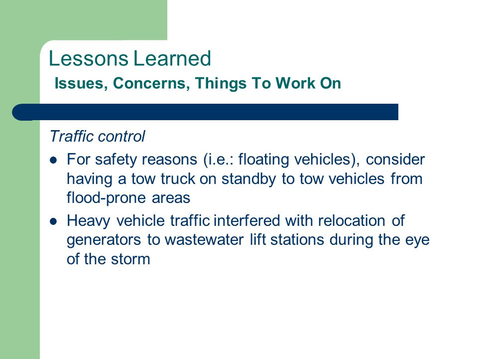 Lessons Learned Issues, Concerns, Things To Work On Traffic control For safety reasons (i.e.: floating vehicles), consider having a tow truck on standby to tow vehicles from flood-prone areas Heavy vehicle traffic interfered with relocation of generators to wastewater lift stations during the eye of the storm