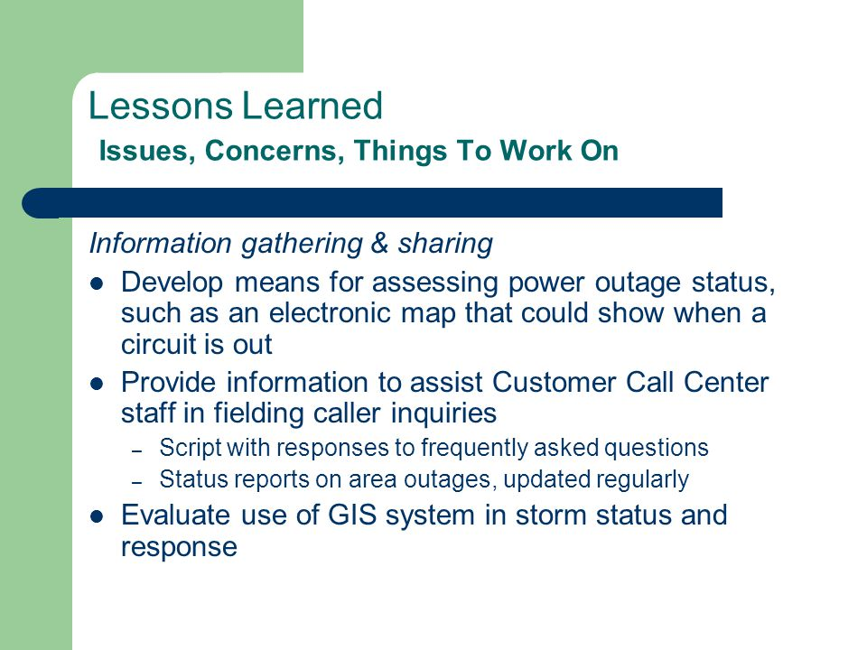 Lessons Learned Issues, Concerns, Things To Work On Information gathering & sharing Develop means for assessing power outage status, such as an electronic map that could show when a circuit is out Provide information to assist Customer Call Center staff in fielding caller inquiries – Script with responses to frequently asked questions – Status reports on area outages, updated regularly Evaluate use of GIS system in storm status and response