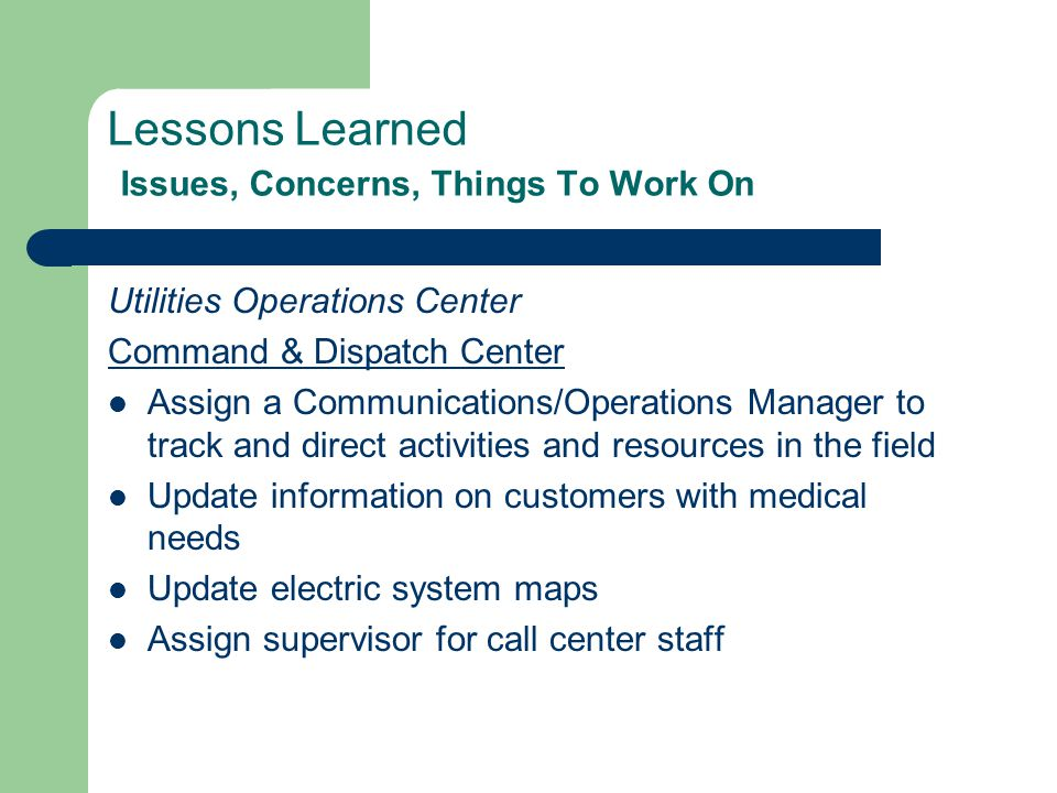 Lessons Learned Issues, Concerns, Things To Work On Utilities Operations Center Command & Dispatch Center Assign a Communications/Operations Manager to track and direct activities and resources in the field Update information on customers with medical needs Update electric system maps Assign supervisor for call center staff