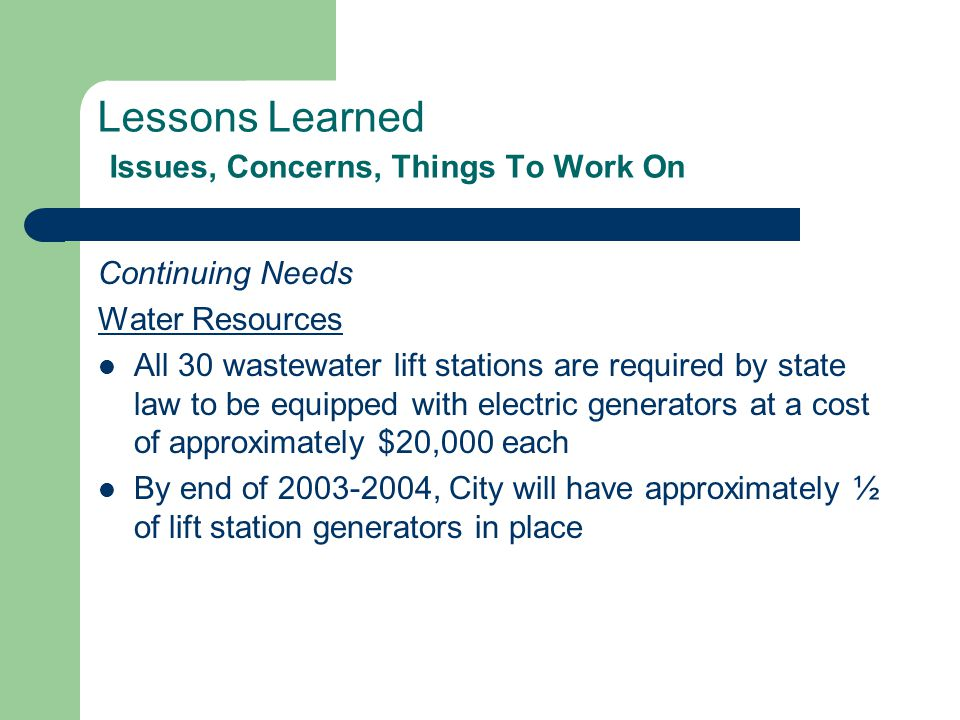 Lessons Learned Issues, Concerns, Things To Work On Continuing Needs Water Resources All 30 wastewater lift stations are required by state law to be equipped with electric generators at a cost of approximately $20,000 each By end of 2003-2004, City will have approximately ½ of lift station generators in place