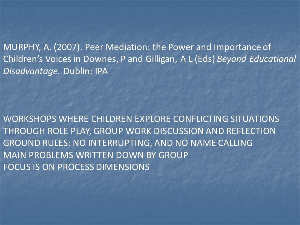 MURPHY, A. (2007). Peer Mediation: the Power and Importance of Children's Voices in Downes, P and Gilligan, A L (Eds) Beyond Educational Disadvantage.