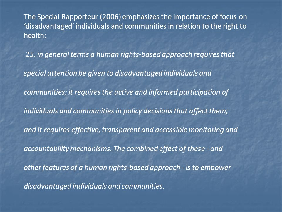 The Special Rapporteur (2006) emphasizes the importance of focus on 'disadvantaged' individuals and communities in relation to the right to health: 25.