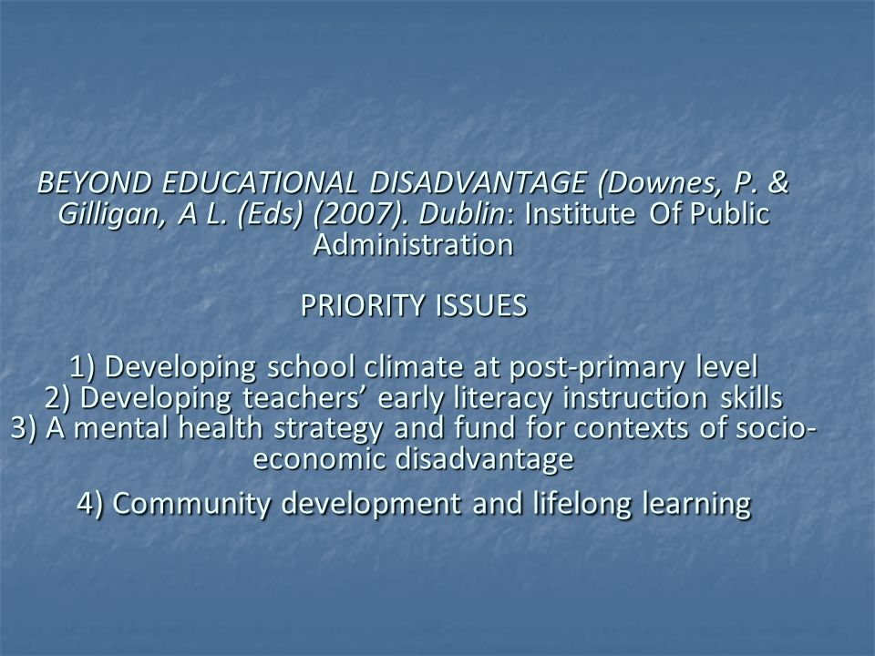BEYOND EDUCATIONAL DISADVANTAGE (Downes, P. & Gilligan, A L. (Eds) (2007). Dublin: Institute Of Public Administration PRIORITY ISSUES 1) Developing sc