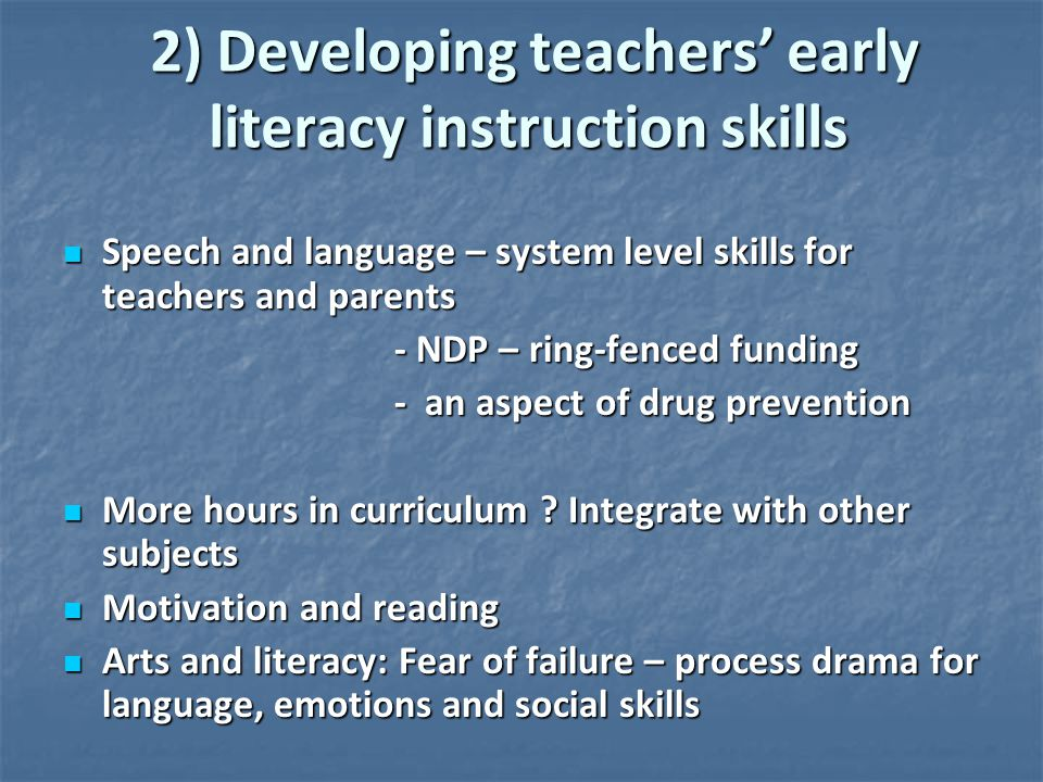2) Developing teachers' early literacy instruction skills 2) Developing teachers' early literacy instruction skills Speech and language – system level skills for teachers and parents Speech and language – system level skills for teachers and parents - NDP – ring-fenced funding - NDP – ring-fenced funding - an aspect of drug prevention - an aspect of drug prevention More hours in curriculum .