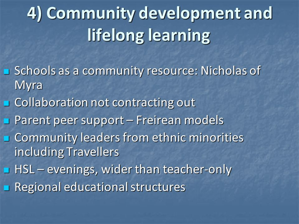 4) Community development and lifelong learning 4) Community development and lifelong learning Schools as a community resource: Nicholas of Myra Schools as a community resource: Nicholas of Myra Collaboration not contracting out Collaboration not contracting out Parent peer support – Freirean models Parent peer support – Freirean models Community leaders from ethnic minorities including Travellers Community leaders from ethnic minorities including Travellers HSL – evenings, wider than teacher-only HSL – evenings, wider than teacher-only Regional educational structures Regional educational structures