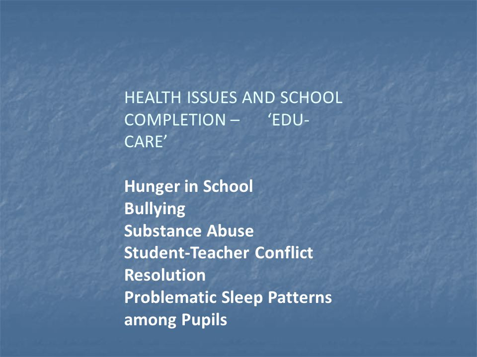 HEALTH ISSUES AND SCHOOL COMPLETION – 'EDU- CARE' Hunger in School Bullying Substance Abuse Student-Teacher Conflict Resolution Problematic Sleep Patterns among Pupils