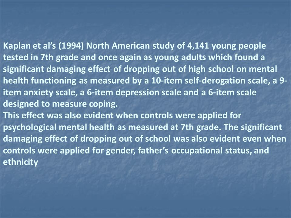 Kaplan et al's (1994) North American study of 4,141 young people tested in 7th grade and once again as young adults which found a significant damaging effect of dropping out of high school on mental health functioning as measured by a 10-item self-derogation scale, a 9- item anxiety scale, a 6-item depression scale and a 6-item scale designed to measure coping.