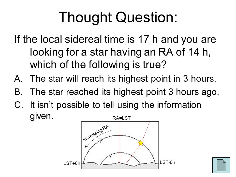 Thought Question: If the local sidereal time is 17 h and you are looking for a star having an RA of 14 h, which of the following is true.