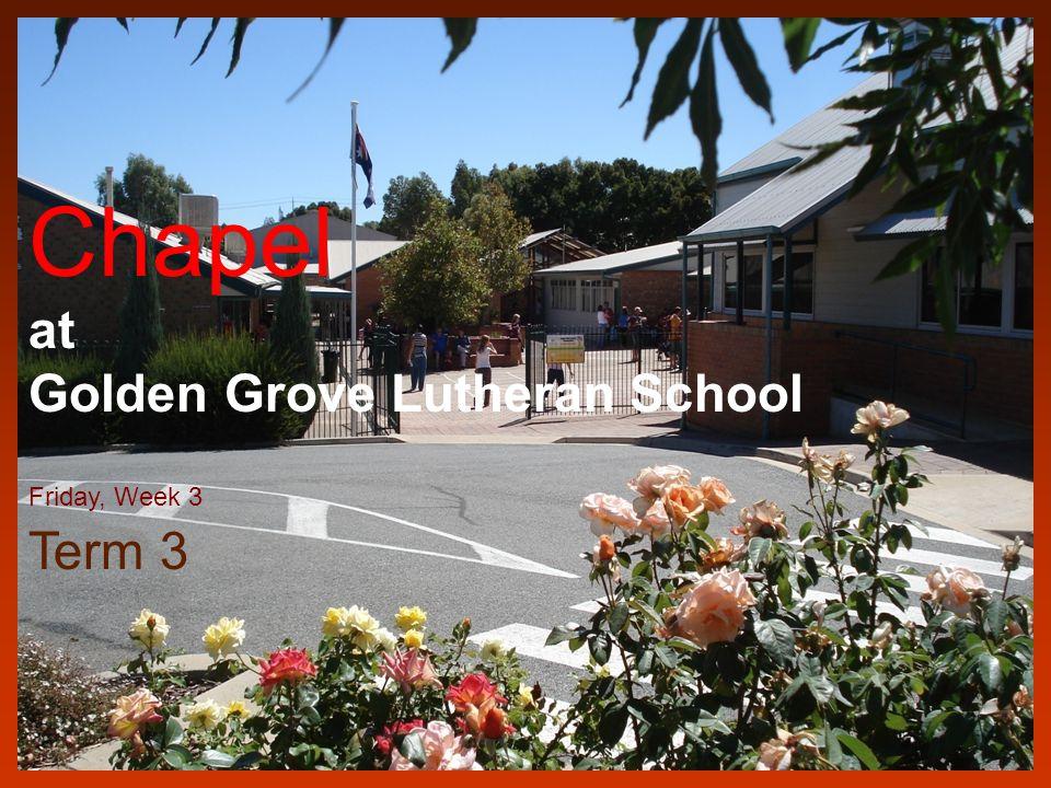 Chapel at Golden Grove Lutheran School Friday, Week 3 Term 3