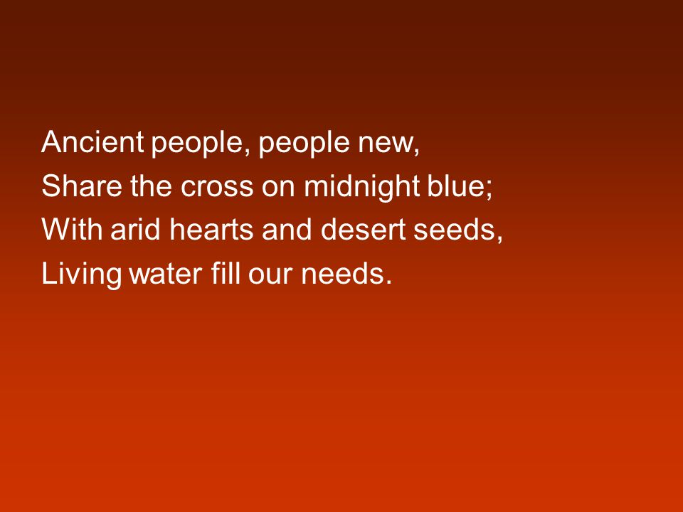 Ancient people, people new, Share the cross on midnight blue; With arid hearts and desert seeds, Living water fill our needs.